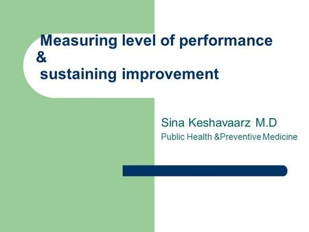 Sina Keshavaarz M.D Public Health &Preventive Medicine Measuring level of performance & sustaining improvement.