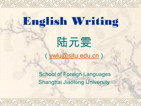 English Writing 陆元雯 ( ) School of Foreign Languages Shanghai Jiaotong University.