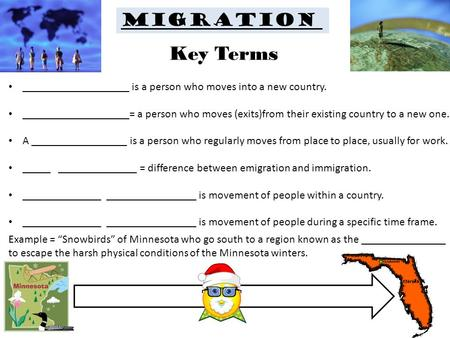 Migration ___________________ is a person who moves into a new country. ___________________= a person who moves (exits)from their existing country to a.