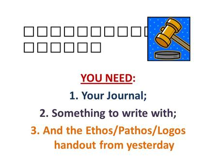 Persuasive Essays YOU NEED: 1.Your Journal; 2.Something to write with; 3.And the Ethos/Pathos/Logos handout from yesterday.