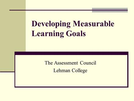 Developing Measurable Learning Goals The Assessment Council Lehman College.