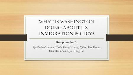 WHAT IS WASHINGTON DOING ABOUT U.S. INMIGRATION POLICY? Group number 6: 1)Alfredo Guevara, 2)Yeh Sheng-Hsiung, 3)Goh Hui Koon, 4)Yu-Hui Chen, 5)Jin-Hung.