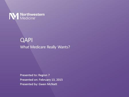 QAPI What Medicare Really Wants? Presented to: Region 7 Presented on: February 13, 2015 Presented by: Gwen McNatt.
