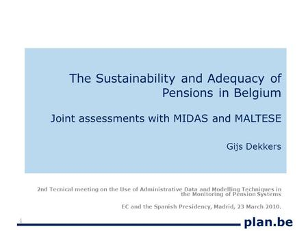 Plan.be The Sustainability and Adequacy of Pensions in Belgium Joint assessments with MIDAS and MALTESE Gijs Dekkers 2nd Tecnical meeting on the Use of.