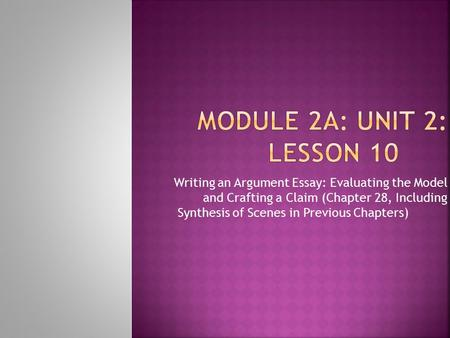 Module 2A: Unit 2: Lesson 10 Writing an Argument Essay: Evaluating the Model and Crafting a Claim (Chapter 28, Including Synthesis of Scenes in Previous.
