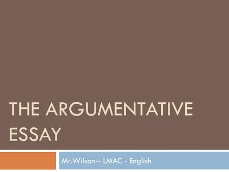 THE ARGUMENTATIVE ESSAY Mr.Wilson – LMAC - English.