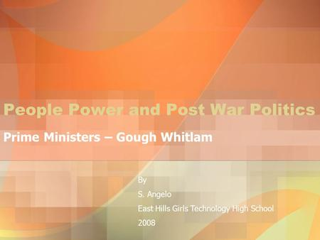 People Power and Post War Politics Prime Ministers – Gough Whitlam By S. Angelo East Hills Girls Technology High School 2008.