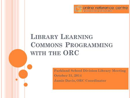 L IBRARY L EARNING C OMMONS P ROGRAMMING WITH THE ORC Parkland School Division Library Meeting October 31, 2014 Jamie Davis, ORC Coordinator.
