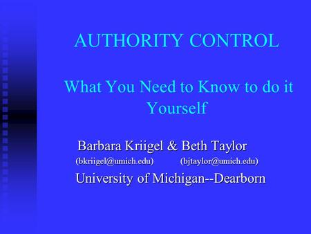 AUTHORITY CONTROL What You Need to Know to do it Yourself Barbara Kriigel & Beth Taylor