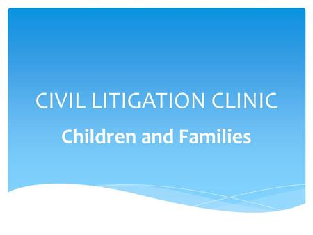 CIVIL LITIGATION CLINIC Children and Families.  Always in court  Always advocating  Using every legal skill taught in law school  Using every legal.