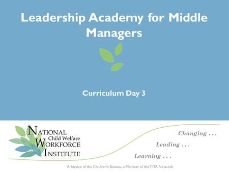 Day 3 Curriculum – Leadership Academy for Middle Managers | November 2014 1 A Service of the Children's Bureau, a Member of the T/TA Network Changing...
