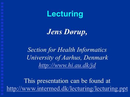 Lecturing Jens Dørup, Section for Health Informatics University of Aarhus, Denmark  This presentation can be found at