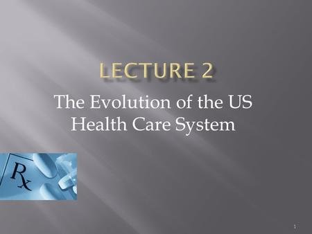 1 The Evolution of the US Health Care System.  Evolution of Private Insurance  The Need for Public Insurance  Current Trends  Evolution of Medicine.