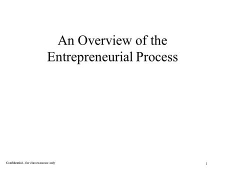 1 Confidential - for classroom use only An Overview of the Entrepreneurial Process.