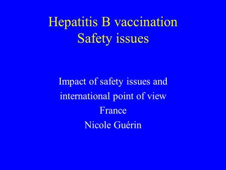 Hepatitis B vaccination Safety issues Impact of safety issues and international point of view France Nicole Guérin.