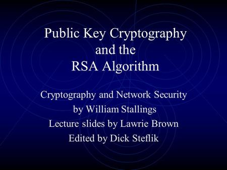 Public Key Cryptography and the RSA Algorithm Cryptography and Network Security by William Stallings Lecture slides by Lawrie Brown Edited by Dick Steflik.