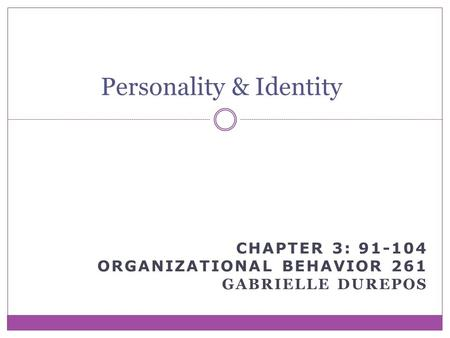 CHAPTER 3: 91-104 ORGANIZATIONAL BEHAVIOR 261 GABRIELLE DUREPOS Personality & Identity.