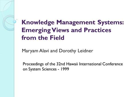 Knowledge Management Systems: Emerging Views and Practices from the Field Maryam Alavi and Dorothy Leidner Proceedings of the 32nd Hawaii International.