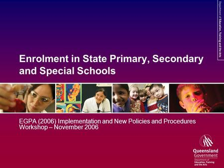 Enrolment in State Primary, Secondary and Special Schools EGPA (2006) Implementation and New Policies and Procedures Workshop – November 2006.