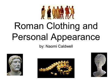 Roman Clothing and Personal Appearance by: Naomi Caldwell.