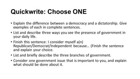 Quickwrite: Choose ONE Explain the difference between a democracy and a dictatorship. Give examples of each in complete sentences. List and describe three.