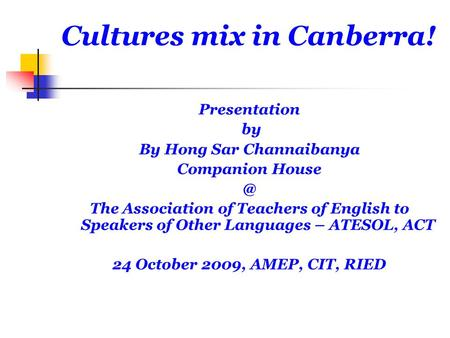 Cultures mix in Canberra! Presentation by By Hong Sar Channaibanya Companion The Association of Teachers of English to Speakers of Other Languages.