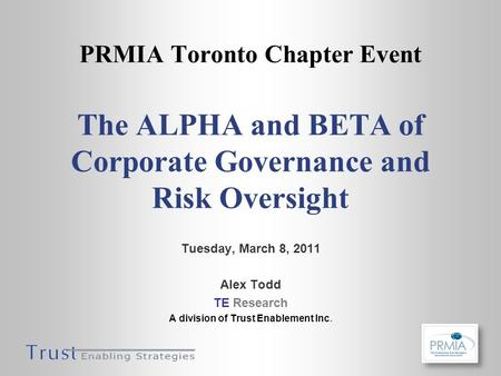 PRMIA Toronto Chapter Event The ALPHA and BETA of Corporate Governance and Risk Oversight Tuesday, March 8, 2011 Alex Todd TE Research A division of Trust.