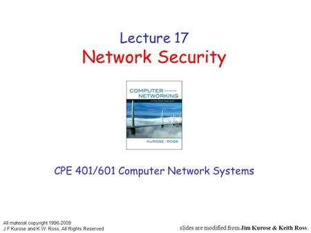 Lecture 17 Network Security CPE 401/601 Computer Network Systems slides are modified from Jim Kurose & Keith Ross All material copyright 1996-2009 J.F.