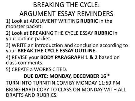 BREAKING THE CYCLE: ARGUMENT ESSAY REMINDERS 1) Look at ARGUMENT WRITING RUBRIC in the monster packet. 2) Look at BREAKING THE CYCLE ESSAY RUBRIC in your.