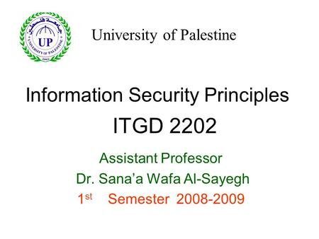 Information Security Principles Assistant Professor Dr. Sana'a Wafa Al-Sayegh 1 st Semester 2008-2009 ITGD 2202 University of Palestine.