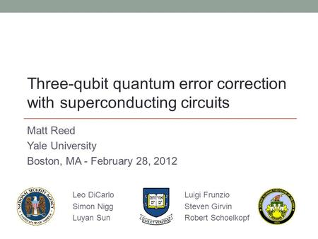 Matt Reed Yale University Boston, MA - February 28, 2012 Three-qubit quantum error correction with superconducting circuits Leo DiCarlo Simon Nigg Luyan.