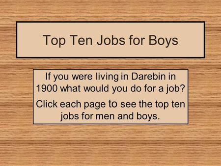 Top Ten Jobs for Boys If you were living in Darebin in 1900 what would you do for a job? Click each page to see the top ten jobs for men and boys.
