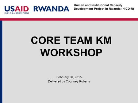 Human and Institutional Capacity Development Project in Rwanda (HICD-R) CORE TEAM KM WORKSHOP February 26, 2015 Delivered by Courtney Roberts.