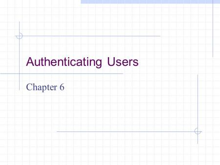 Authenticating Users Chapter 6. Learning Objectives Understand why authentication is a critical aspect of network security Describe why firewalls authenticate.