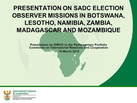 PRESENTATION ON SADC ELECTION OBSERVER MISSIONS IN BOTSWANA, LESOTHO, NAMIBIA, ZAMBIA, MADAGASCAR <strong>AND</strong> MOZAMBIQUE Presentation by DIRCO to the Parliamentary.