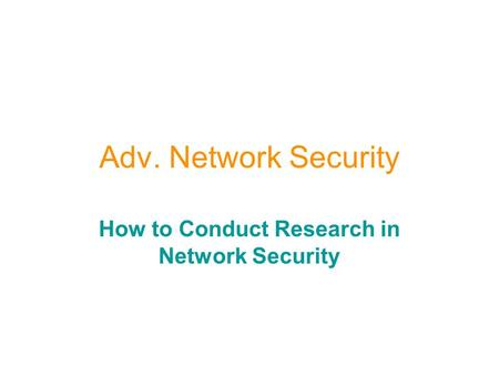 Adv. Network Security How to Conduct Research in Network Security.