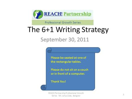 The 6+1 Writing Strategy September 30, 2011 1 REACH Partnership Professional Growth Series Mr. Julius Zuke, designer Professional Growth Series Please.