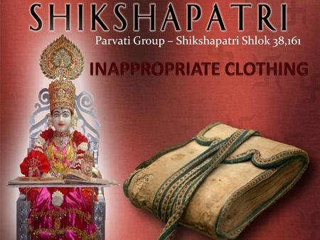 Parvati Group – Shikshapatri Shlok 38,161. SHLOK 38. My disciples shall never wear garments, which may cause any indecent exposure of the body.