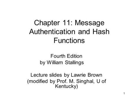 1 Chapter 11: Message Authentication and Hash Functions Fourth Edition by William Stallings Lecture slides by Lawrie Brown (modified by Prof. M. Singhal,