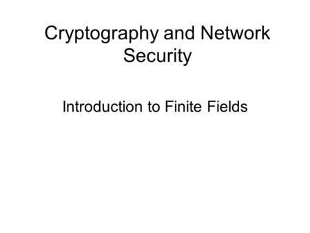Cryptography and Network Security Introduction to Finite Fields.