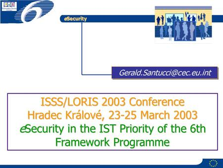ESecurity ISSS/LORIS 2003 Conference Hradec Králové, 23-25 March 2003 eSecurity in the IST Priority of the 6th Framework Programme