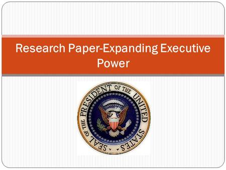 Research Paper-Expanding Executive Power. Overview Essential questions: Do president's have too much power today? Final Task: You will write a critical.