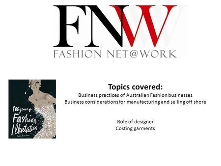 Topics covered: Business practices of Australian Fashion businesses Business considerations for manufacturing and selling off shore Role of designer Costing.
