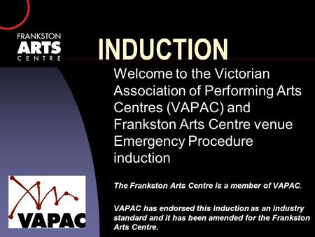 INDUCTION Welcome to the Victorian Association of Performing Arts Centres (VAPAC) and Frankston Arts Centre venue Emergency Procedure induction The Frankston.