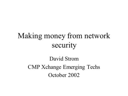 Making money from network security David Strom CMP Xchange Emerging Techs October 2002.