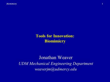 1Biomimicry Tools for Innovation: Biomimicry Jonathan Weaver UDM Mechanical Engineering Department