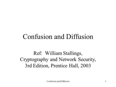 Confusion and Diffusion1 Ref: William Stallings, Cryptography and Network Security, 3rd Edition, Prentice Hall, 2003.