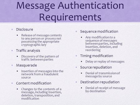 Message Authentication Requirements Disclosure Release of message contents to any person or process not possessing the appropriate cryptographic key Traffic.