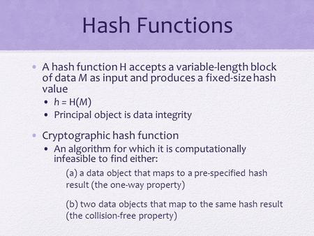 Hash Functions A hash function H accepts a variable-length block of data M as input and produces a fixed-size hash value h = H(M) Principal object is.