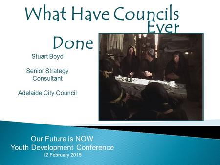 What Have Councils Ever Done For Young People? Our Future is NOW Youth Development Conference 12 February 2015 Stuart Boyd Senior Strategy Consultant Adelaide.